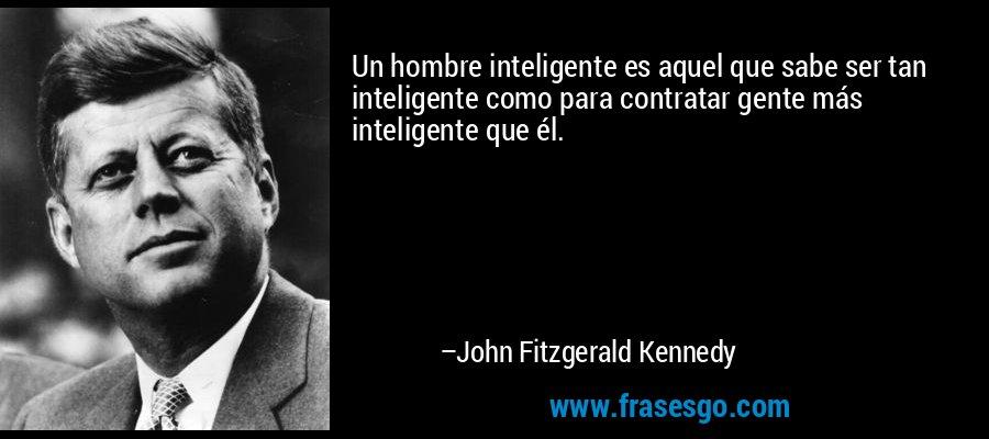 Un hombre inteligente es aquel que sabe ser tan inteligente como para contratar gente más inteligente que él. – John Fitzgerald Kennedy
