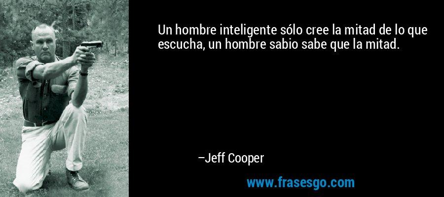 Un hombre inteligente sólo cree la mitad de lo que escucha, un hombre sabio sabe que la mitad. – Jeff Cooper
