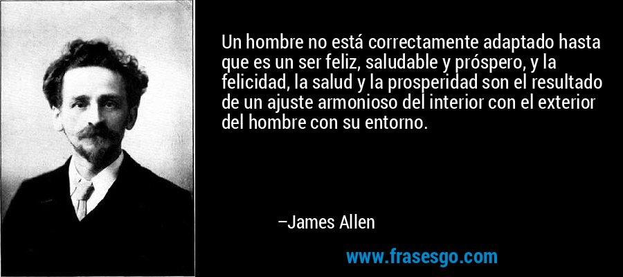 Un hombre no está correctamente adaptado hasta que es un ser feliz, saludable y próspero, y la felicidad, la salud y la prosperidad son el resultado de un ajuste armonioso del interior con el exterior del hombre con su entorno. – James Allen