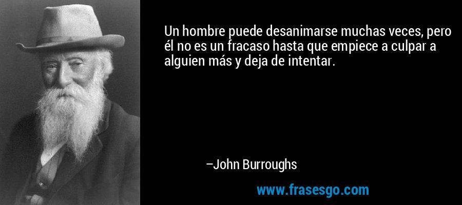 Un hombre puede desanimarse muchas veces, pero él no es un fracaso hasta que empiece a culpar a alguien más y deja de intentar. – John Burroughs