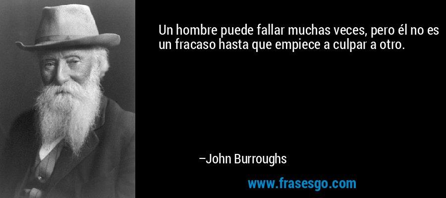 Un hombre puede fallar muchas veces, pero él no es un fracaso hasta que empiece a culpar a otro. – John Burroughs