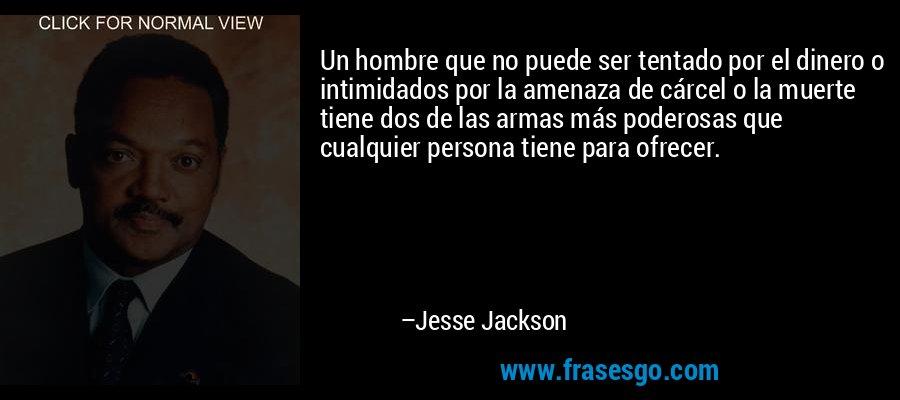Un hombre que no puede ser tentado por el dinero o intimidados por la amenaza de cárcel o la muerte tiene dos de las armas más poderosas que cualquier persona tiene para ofrecer. – Jesse Jackson