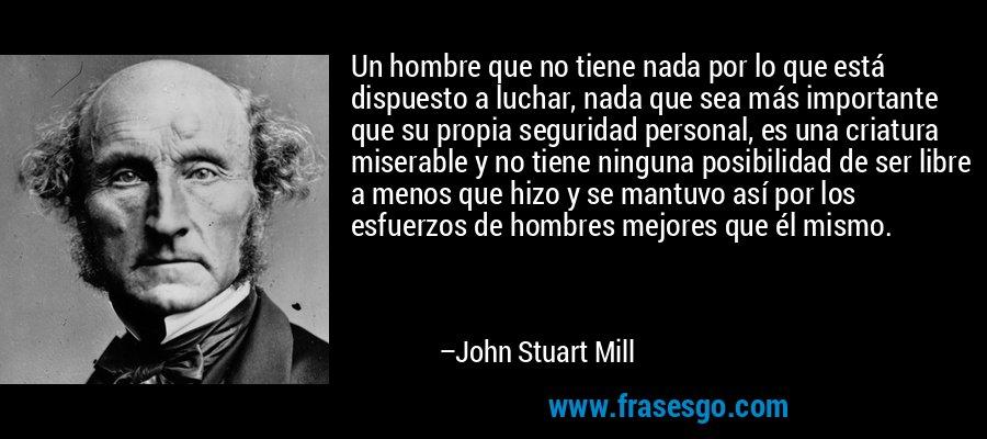 Un hombre que no tiene nada por lo que está dispuesto a luchar, nada que sea más importante que su propia seguridad personal, es una criatura miserable y no tiene ninguna posibilidad de ser libre a menos que hizo y se mantuvo así por los esfuerzos de hombres mejores que él mismo. – John Stuart Mill