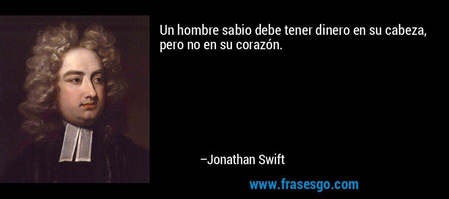 Un hombre sabio debe tener dinero en su cabeza, pero no en su corazón. – Jonathan Swift