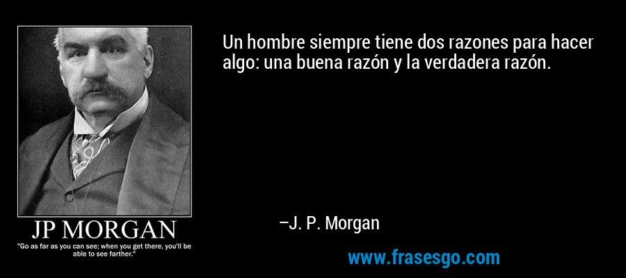 Un hombre siempre tiene dos razones para hacer algo: una buena razón y la verdadera razón. – J. P. Morgan