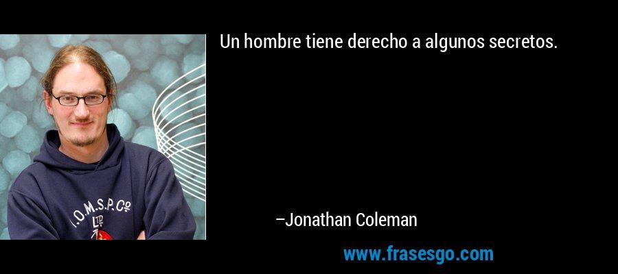 Un hombre tiene derecho a algunos secretos. – Jonathan Coleman