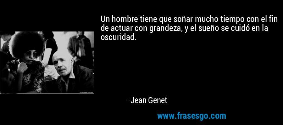 Un hombre tiene que soñar mucho tiempo con el fin de actuar con grandeza, y el sueño se cuidó en la oscuridad. – Jean Genet