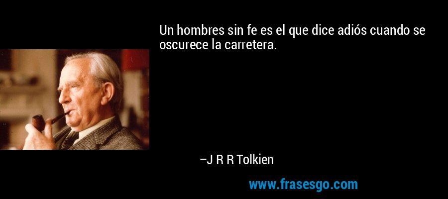 Un hombres sin fe es el que dice adiós cuando se oscurece la carretera. – J R R Tolkien