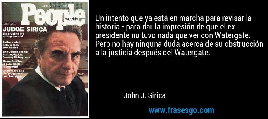 Un intento que ya está en marcha para revisar la historia - para dar la impresión de que el ex presidente no tuvo nada que ver con Watergate. Pero no hay ninguna duda acerca de su obstrucción a la justicia después del Watergate. – John J. Sirica