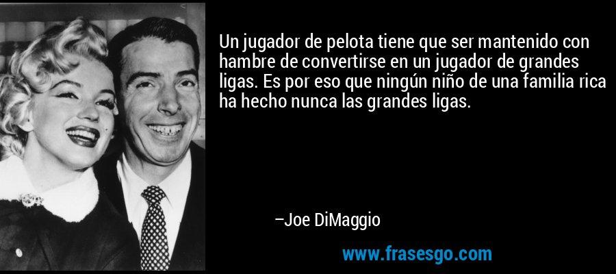 Un jugador de pelota tiene que ser mantenido con hambre de convertirse en un jugador de grandes ligas. Es por eso que ningún niño de una familia rica ha hecho nunca las grandes ligas. – Joe DiMaggio
