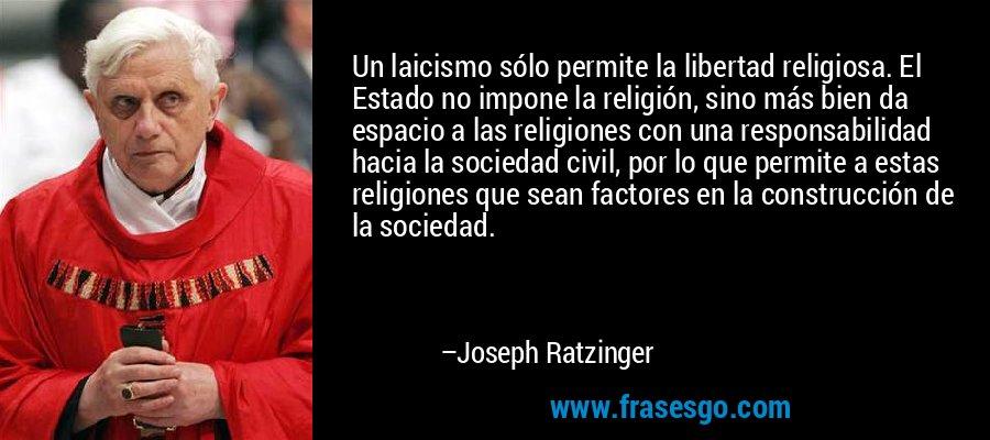 Un laicismo sólo permite la libertad religiosa. El Estado no impone la religión, sino más bien da espacio a las religiones con una responsabilidad hacia la sociedad civil, por lo que permite a estas religiones que sean factores en la construcción de la sociedad. – Joseph Ratzinger