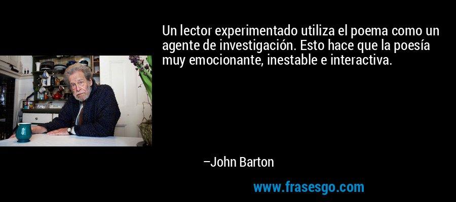 Un lector experimentado utiliza el poema como un agente de investigación. Esto hace que la poesía muy emocionante, inestable e interactiva. – John Barton