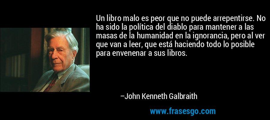 Un libro malo es peor que no puede arrepentirse. No ha sido la política del diablo para mantener a las masas de la humanidad en la ignorancia, pero al ver que van a leer, que está haciendo todo lo posible para envenenar a sus libros. – John Kenneth Galbraith