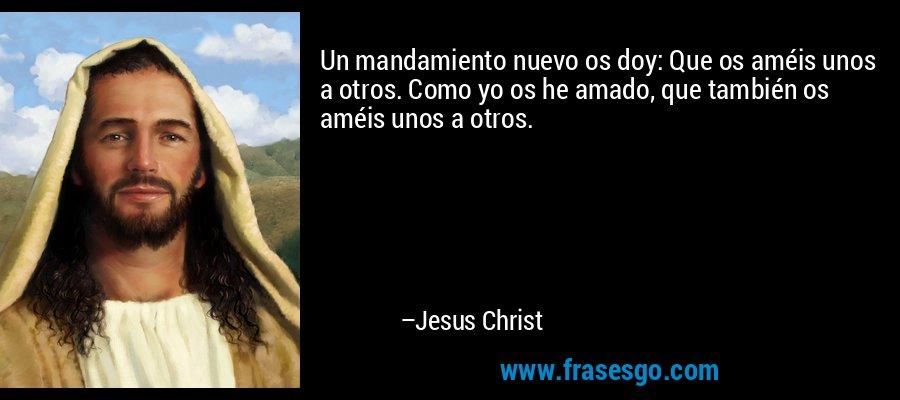 Un mandamiento nuevo os doy: Que os améis unos a otros. Como yo os he amado, que también os améis unos a otros. – Jesus Christ
