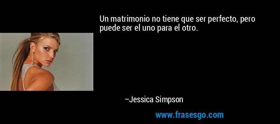 Un matrimonio no tiene que ser perfecto, pero puede ser el uno para el otro. – Jessica Simpson