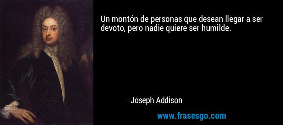 Un montón de personas que desean llegar a ser devoto, pero nadie quiere ser humilde. – Joseph Addison
