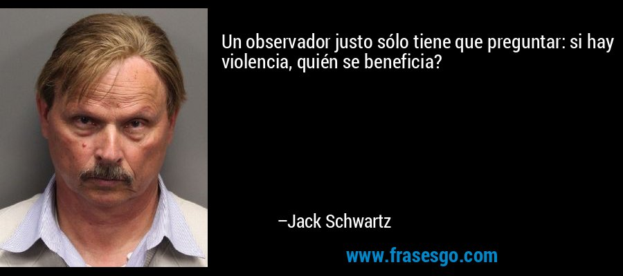 Un observador justo sólo tiene que preguntar: si hay violencia, quién se beneficia? – Jack Schwartz