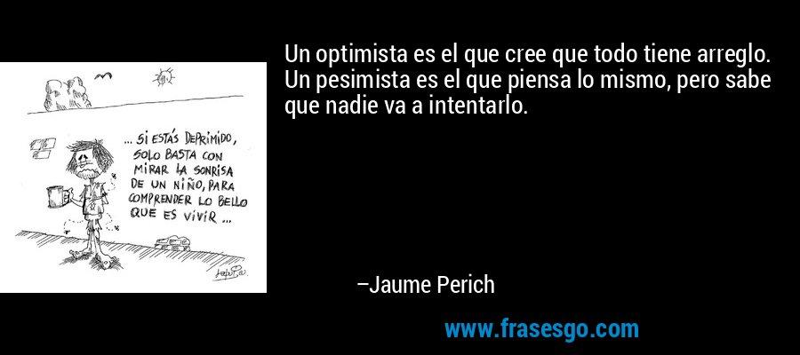 Un optimista es el que cree que todo tiene arreglo. Un pesimista es el que piensa lo mismo, pero sabe que nadie va a intentarlo. – Jaume Perich