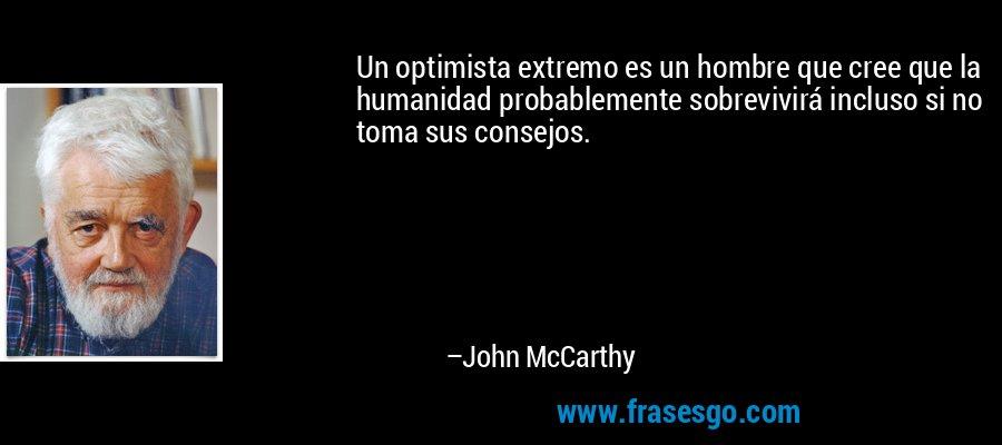 Un optimista extremo es un hombre que cree que la humanidad probablemente sobrevivirá incluso si no toma sus consejos. – John McCarthy
