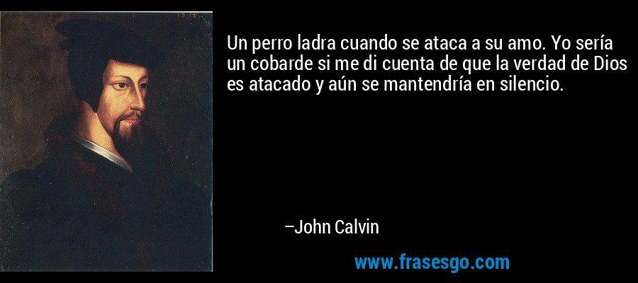 Un perro ladra cuando se ataca a su amo. Yo sería un cobarde si me di cuenta de que la verdad de Dios es atacado y aún se mantendría en silencio. – John Calvin