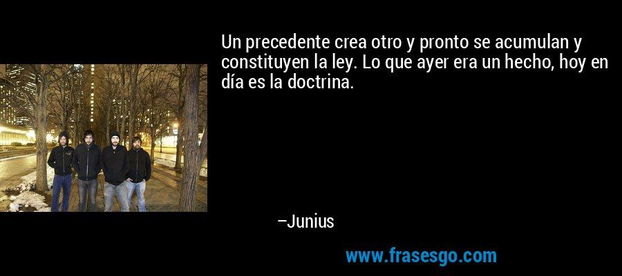 Un precedente crea otro y pronto se acumulan y constituyen la ley. Lo que ayer era un hecho, hoy en día es la doctrina. – Junius