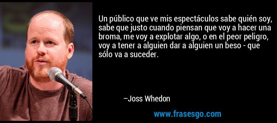 Un público que ve mis espectáculos sabe quién soy, sabe que justo cuando piensan que voy a hacer una broma, me voy a explotar algo, o en el peor peligro, voy a tener a alguien dar a alguien un beso - que sólo va a suceder. – Joss Whedon