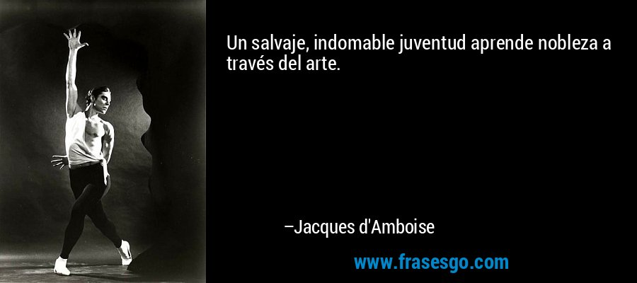 Un salvaje, indomable juventud aprende nobleza a través del arte. – Jacques d'Amboise