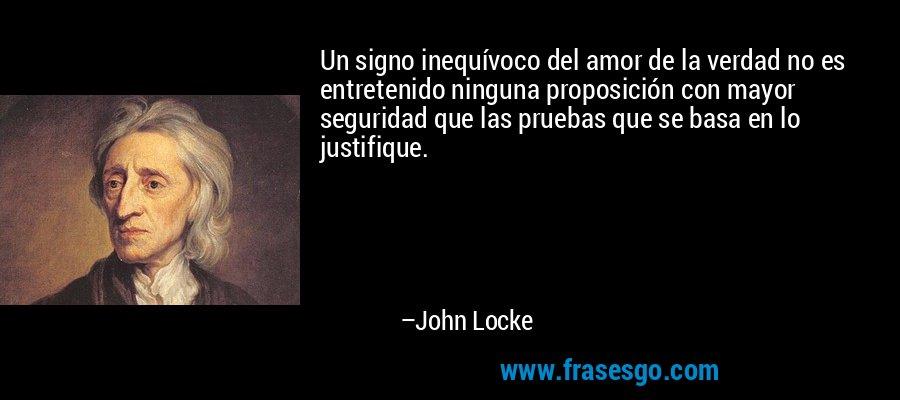Un signo inequívoco del amor de la verdad no es entretenido ninguna proposición con mayor seguridad que las pruebas que se basa en lo justifique. – John Locke