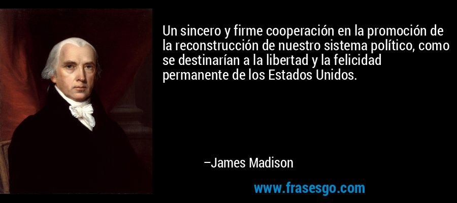 Un sincero y firme cooperación en la promoción de la reconstrucción de nuestro sistema político, como se destinarían a la libertad y la felicidad permanente de los Estados Unidos. – James Madison