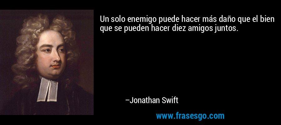 Un solo enemigo puede hacer más daño que el bien que se pueden hacer diez amigos juntos. – Jonathan Swift