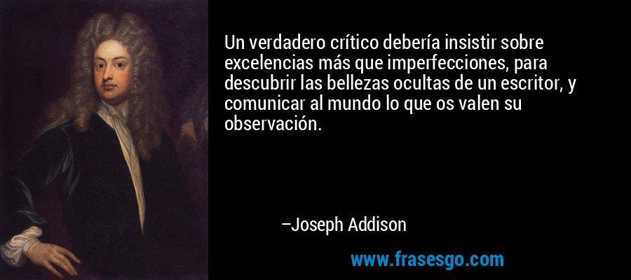 Un verdadero crítico debería insistir sobre excelencias más que imperfecciones, para descubrir las bellezas ocultas de un escritor, y comunicar al mundo lo que os valen su observación. – Joseph Addison
