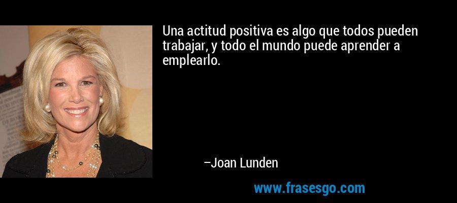 Una actitud positiva es algo que todos pueden trabajar, y todo el mundo puede aprender a emplearlo. – Joan Lunden