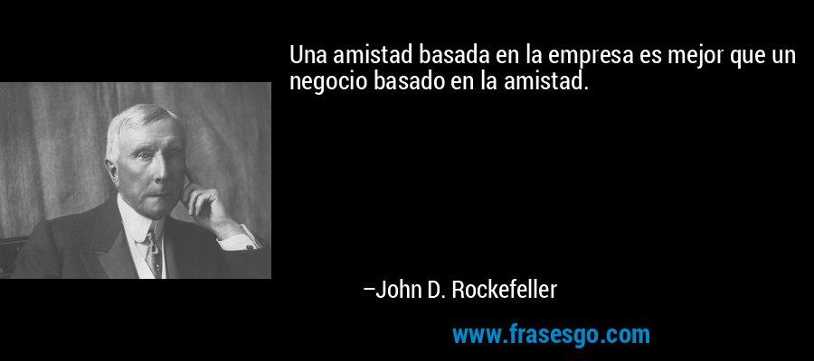 Una amistad basada en la empresa es mejor que un negocio basado en la amistad. – John D. Rockefeller