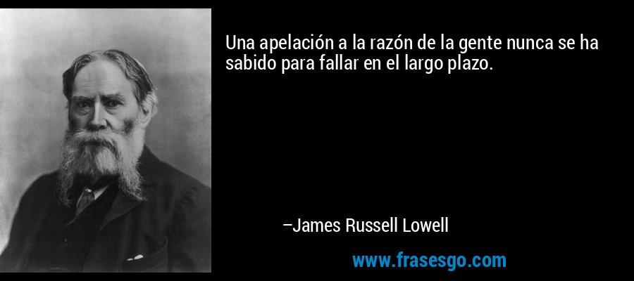 Una apelación a la razón de la gente nunca se ha sabido para fallar en el largo plazo. – James Russell Lowell