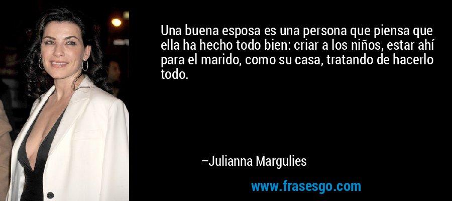 Una buena esposa es una persona que piensa que ella ha hecho todo bien: criar a los niños, estar ahí para el marido, como su casa, tratando de hacerlo todo. – Julianna Margulies