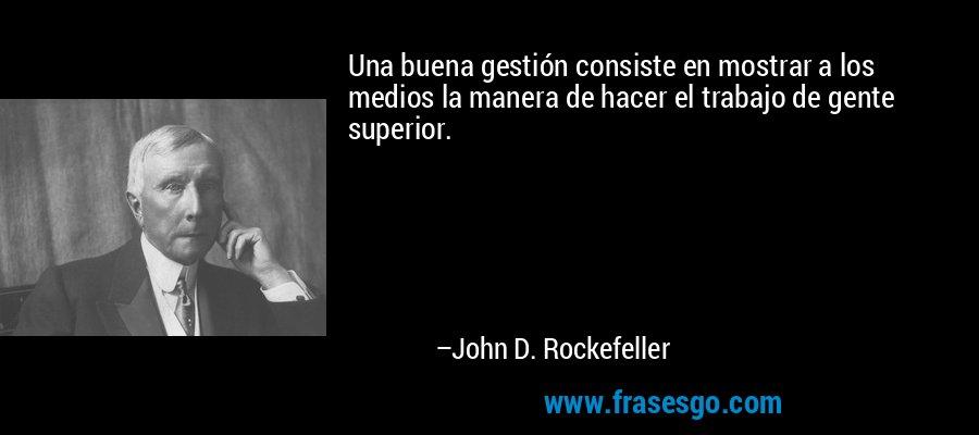 Una buena gestión consiste en mostrar a los medios la manera de hacer el trabajo de gente superior. – John D. Rockefeller