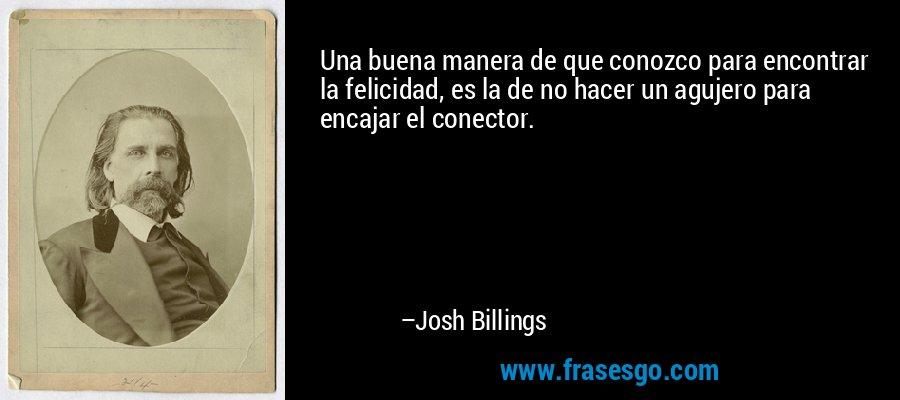 Una buena manera de que conozco para encontrar la felicidad, es la de no hacer un agujero para encajar el conector. – Josh Billings