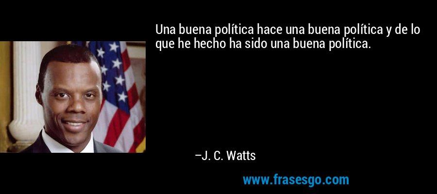 Una buena política hace una buena política y de lo que he hecho ha sido una buena política. – J. C. Watts