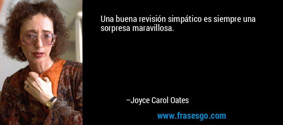 Una buena revisión simpático es siempre una sorpresa maravillosa. – Joyce Carol Oates