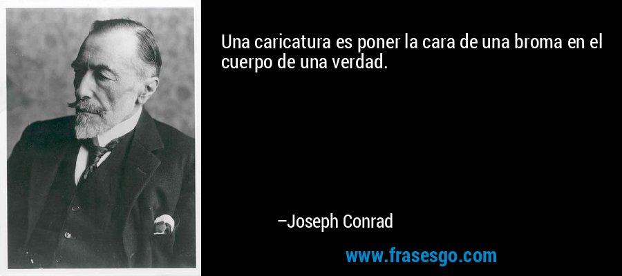Una caricatura es poner la cara de una broma en el cuerpo de una verdad. – Joseph Conrad
