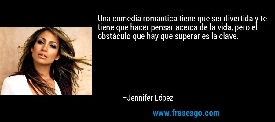Una comedia romántica tiene que ser divertida y te tiene que hacer pensar acerca de la vida, pero el obstáculo que hay que superar es la clave. – Jennifer López