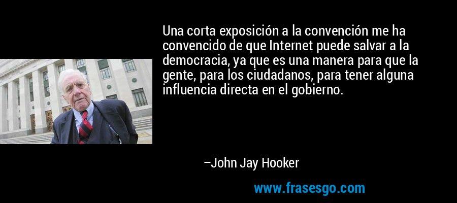 Una corta exposición a la convención me ha convencido de que Internet puede salvar a la democracia, ya que es una manera para que la gente, para los ciudadanos, para tener alguna influencia directa en el gobierno. – John Jay Hooker