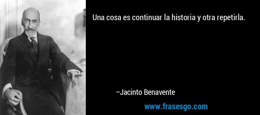 Una cosa es continuar la historia y otra repetirla. – Jacinto Benavente