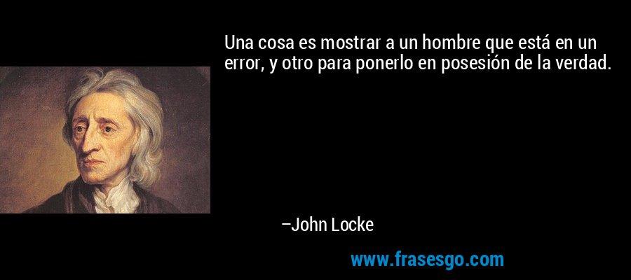 Una cosa es mostrar a un hombre que está en un error, y otro para ponerlo en posesión de la verdad. – John Locke