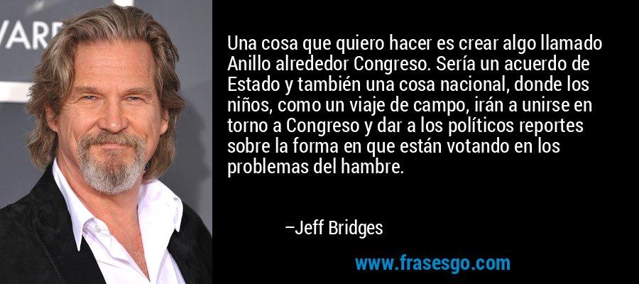 Una cosa que quiero hacer es crear algo llamado Anillo alrededor Congreso. Sería un acuerdo de Estado y también una cosa nacional, donde los niños, como un viaje de campo, irán a unirse en torno a Congreso y dar a los políticos reportes sobre la forma en que están votando en los problemas del hambre. – Jeff Bridges