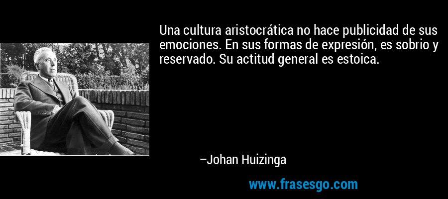 Una cultura aristocrática no hace publicidad de sus emociones. En sus formas de expresión, es sobrio y reservado. Su actitud general es estoica. – Johan Huizinga