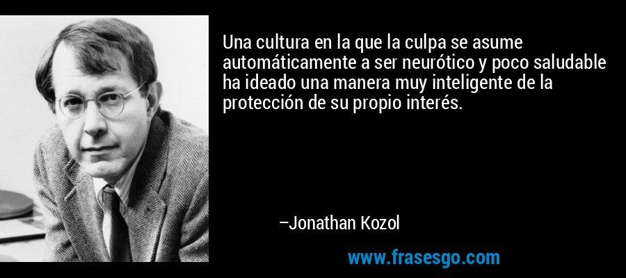 Una cultura en la que la culpa se asume automáticamente a ser neurótico y poco saludable ha ideado una manera muy inteligente de la protección de su propio interés. – Jonathan Kozol