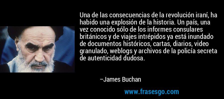 Una de las consecuencias de la revolución iraní, ha habido una explosión de la historia. Un país, una vez conocido sólo de los informes consulares británicos y de viajes intrépidos ya está inundado de documentos históricos, cartas, diarios, video granulado, weblogs y archivos de la policía secreta de autenticidad dudosa. – James Buchan