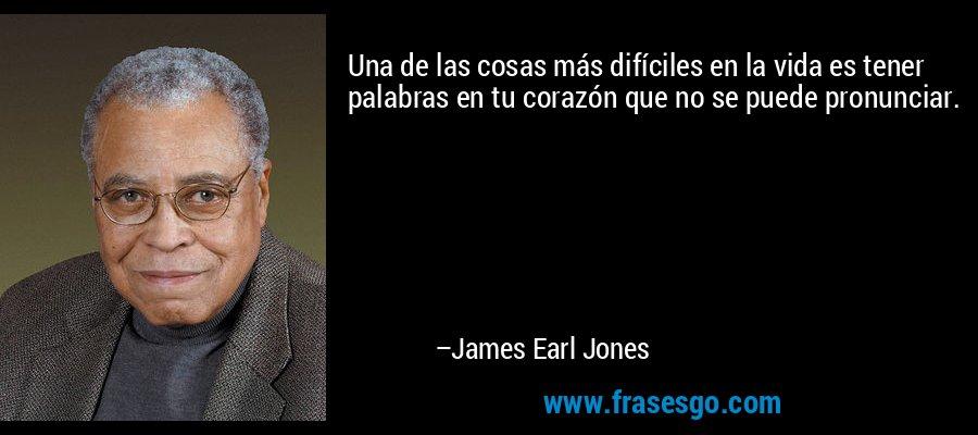 Una de las cosas más difíciles en la vida es tener palabras en tu corazón que no se puede pronunciar. – James Earl Jones