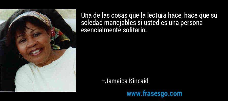 Una de las cosas que la lectura hace, hace que su soledad manejables si usted es una persona esencialmente solitario. – Jamaica Kincaid